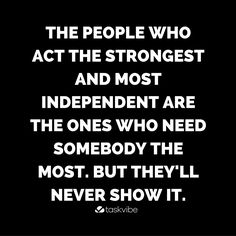 The people who act the strongest and most independent