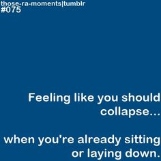 Feeling like you should collapse...when you're already sitting or laying down. Life with Fibromyalgia/ Chronic pain....Oh yes, that happens all the time