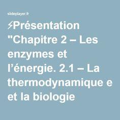 """⚡Présentation """"Chapitre 2 – Les ENZYMES ET ENERGIE. 2.1 – La thermodynamique et la biologie L'énergie et les lois de la thermodynamique Tous les organismes vivants."""""""