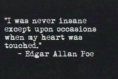 I was never insane except upon occasions when my heart was touched. Edgar Allen Poe