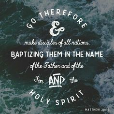Therefore go and make disciples of all nations, baptizing them in the name of the Father and of the Son and of the Holy Spirit,  Matthew 28:19