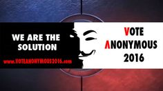 Vote Anonymous 2016 The Solution For Humanity!