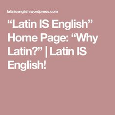 """Latin IS English"" Home Page: ""Why Latin?"" 