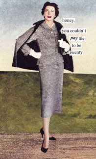 """""""Honey, you couldn't PAY me to be twenty!""""  My favorite Anne Taintor bit ever"""