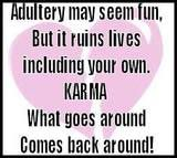 Adultery is ruining your life, Karma is a bitch. Life is finally getting even with you.