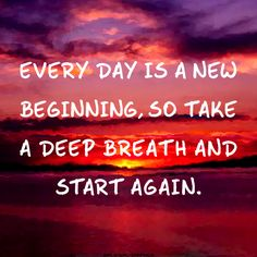 Every day is a new beginning, so take a deep breath and start again.