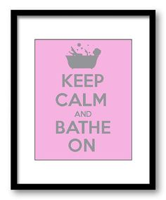 For in the bathroom...Keep Calm and Bathe On Grey Gray Pink Art Print Wall Decor Bathroom Bedroom Stay Calm on Etsy, $1.20