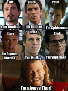 iron man - Tony, batman - Bruce, spiderman - Peter, Captain America - Steve, Halk - Bruce, superman - Clark, Thor - always Thor