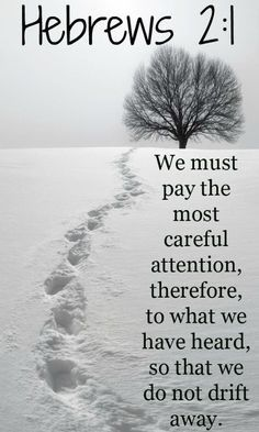 """""""Therefore we must give the more earnest heed to the things we have heard, lest we drift away."""" Hebrews 2:1"""