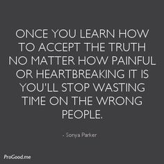 """""""Once you learn how to accept the truth no matter how painful or heartbreaking it is you'll stop wasting time on the wrong people."""" -Sonya Parker"""