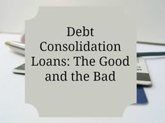 Debt Consolidation Loans: The Good and the Bad
