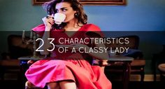 """""""Being female is a matter of birth, being a woman is a matter of age, but being a lady is a matter of choice.""""  Here are 23 Characteristics Of A Classy Lady that are also good rules of thumb for men in their own regard ;)"""