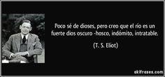 Poco sé de dioses, pero creo que el río es un fuerte dios oscuro -hosco, indómito, intratable. (T. S. Eliot)