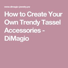 How to Create Your Own Trendy Tassel Accessories - DiMagio