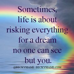 BECKYSIAME.COM | Sometimes, life is about risking everything for a dream no one can see but you.