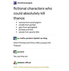 I fictional characters who could absolutely kill thanos phineas and ferb wendy from gravity falls Aren't Phineas and Ferb a little youngto kill Thanos? Yes, yes they are - iFunny :) Phineas And Ferb Memes, Phineas Und Ferb, Gravity Falls, Fandoms, Steven Universe, Marvel Universe, Mike Singer, Funny Jokes, Hilarious