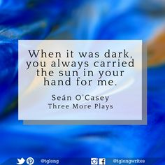 #Quote: When it was dark, you always carried the sun in your hand for me. ~ Seán O'Casey