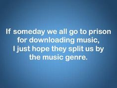 If someday we all go to prison for downloading music,...