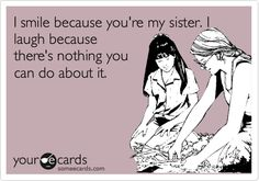 I smile because you're my sister. I laugh because there's nothing you can do about it.