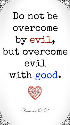 Do not be overcome by evil but overcome evil with good. What a great reminder.