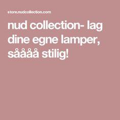 nud collection- lag dine egne lamper, såååå stilig!