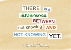 There is a difference between not knowing and not knowing yet. (Shelia Tobias)