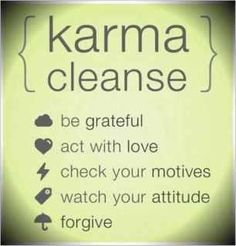 Karma cleanse: be grateful, act with love, check your motives, watch your attitude, and forgive