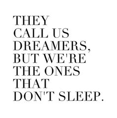 They call us dreamers, but we're the ones that don't sleep.