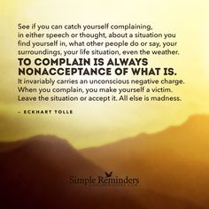 See if you can catch yourself complaining, in either speech or thought, about a situation you find yourself in, what other people do or say, your surroundings, your life situation, even the weather. To complain is always nonacceptance of what is. It invariably carries an unconscious negative charge. When you complain, you make...