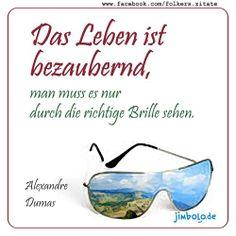 Das Leben ist bezaubernd, man muss es nur durch die richtige Brille sehen. (Alexandre Dumas)