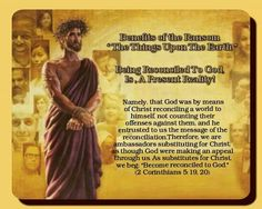 """Benefits of the Ransom   """"The Things Upon The Earth""""  Being Reconciled To God, Is , A Present Reality!    Namely, that God was by means of Christ  reconciling a world to himself,not counting their  offenses against them,and he entrusted to us  the message of the reconciliation. Therefore, we are ambassadorssubstituting for  Christ,as though God were making an appeal  through us. As substitutes for Christ, we beg:  """"Become reconciled to God."""" (2Corinthians 5:19,20)"""