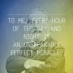Every hour of the day and night is an unspeakably perfect miracle. ~Walt Whitman