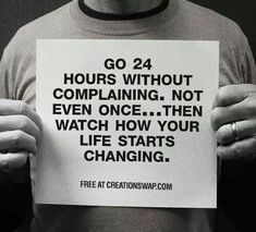 Go 24 hours without complaining.  Not even once...then watch how your life starts changing.