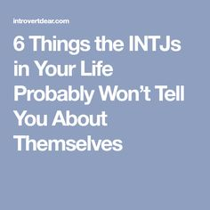 6 Things the INTJs in Your Life Probably Won't Tell You About Themselves