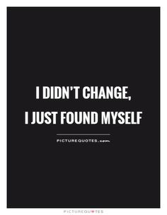 I didn't change,  I just found myself. Picture Quotes.