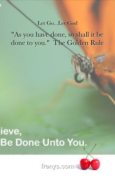 "Let Go... Let GOD - ""As you have done, so shall it be done to you.""  The Golden Rule"