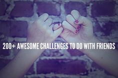 Do you need ideas on things to do with friends at home or fun challenges to do with loved ones? Here is a huge list of challenges to do with your anyone.
