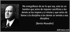 Me enorgullezco de ser lo que soy, esto es: un hombre que antes de imponer sacrificios a los demás se los impone a sí mismo y que antes de llamar a la disciplina a los demás se somete a esa disciplina (Benito Mussolini)