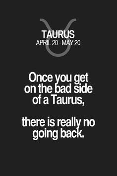 Once you get on the bad side of a Taurus, there is really no going back. Taurus | Taurus Quotes | Taurus Zodiac Signs