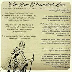 """The Law Promoted Love    The Mosaic Law Promoted Love Above All Else   God's People Were To Show Love To One  Another  & Also To The Alien Residents In Their  Midst, Remembering That The Israelites Too  Had Once Been Alien Residents  They Were To Show Love To The Poor &  Afflicted, Helping Them Out Materially &  Refraining From Taking Advantage  Of Their Weaknesses  They Were Directed To Treat Beasts Of Burden  With Kindness & Consideration  """"You are not to pervert the judgment of the poor…"""