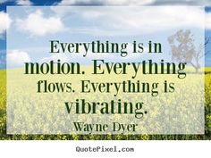 Everything is in motion. Everthing flows. Everything is vibrating --- Wayne Dyer