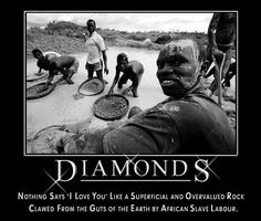 """Diamonds - Nothing says """"I Love You"""" like a superficial and overvalued rock clawed from the guts of the earth by African slave labor."""
