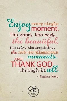 Enjoy every single moment The good the bad the beautiful the ugly the inspiring | Inspirational Quotes