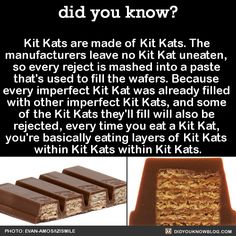 Kit Kats are made of Kit Kats. The manufacturers leave no Kit Kat uneaten, so every reject is mashed into a paste that's used to fill the wafers. Because every imperfect Kit Kat was already filled with other imperfect Kit Kats, and some of the Kit...