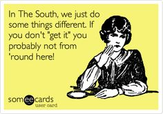 Funny Confession Ecard: In The South, we just do some things different. If you don't 'get it' you probably not from 'round here!