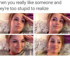 When you like someone but they are to stupid to realize haha