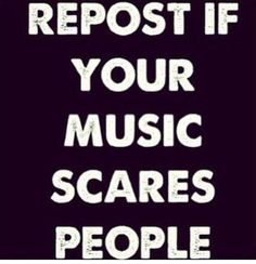 Hell yeah my music scares people! But then again I fall asleep to the sweet melodies of screams and roars so... Haha love Attila, BVB, PTV, BMTH, Motionless in a White, Get Scared, and many MANY more