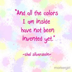 All all the colours I am inside have not been invented yet - Shel Silverstein