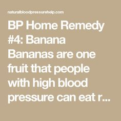 BP Home Remedy #4: Banana Bananas are one fruit that people with high blood pressure can eat regularly to control it. Bananas are a rich source of potassium, which lessens the effect of sodium.So, try to eat one or two bananas daily. Along with bananas, you can try dried apricots, raisins, currants, orange juice, spinach, zucchini, baked sweet potatoes, cantaloupe, and winter squash.
