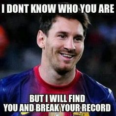Messi Meme - I don't know who you are, but I will find you and break your record!